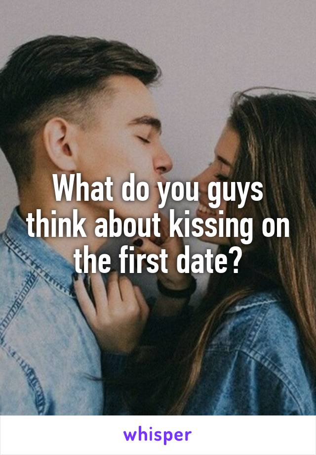 What do you guys think about kissing on the first date?