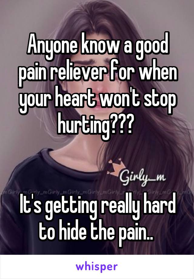 Anyone know a good pain reliever for when your heart won't stop hurting???    It's getting really hard to hide the pain..