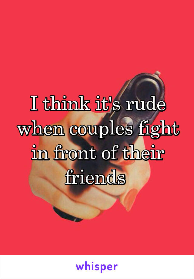 I think it's rude when couples fight in front of their friends