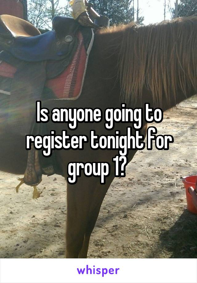 Is anyone going to register tonight for group 1?