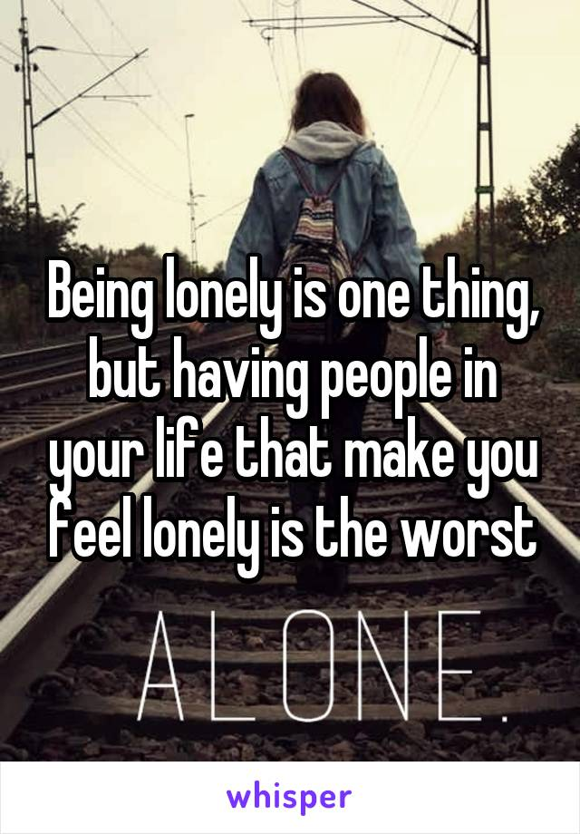 Being lonely is one thing, but having people in your life that make you feel lonely is the worst