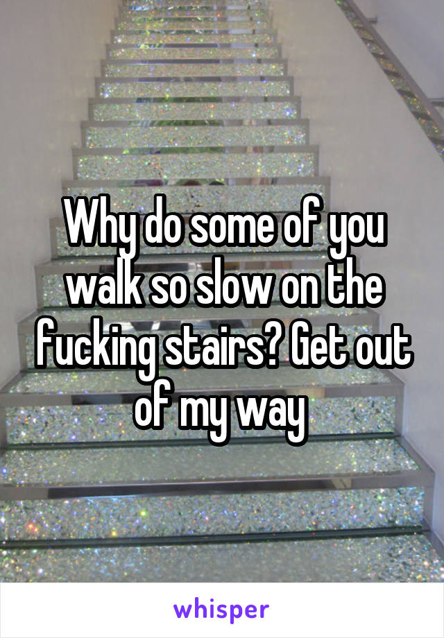 Why do some of you walk so slow on the fucking stairs? Get out of my way
