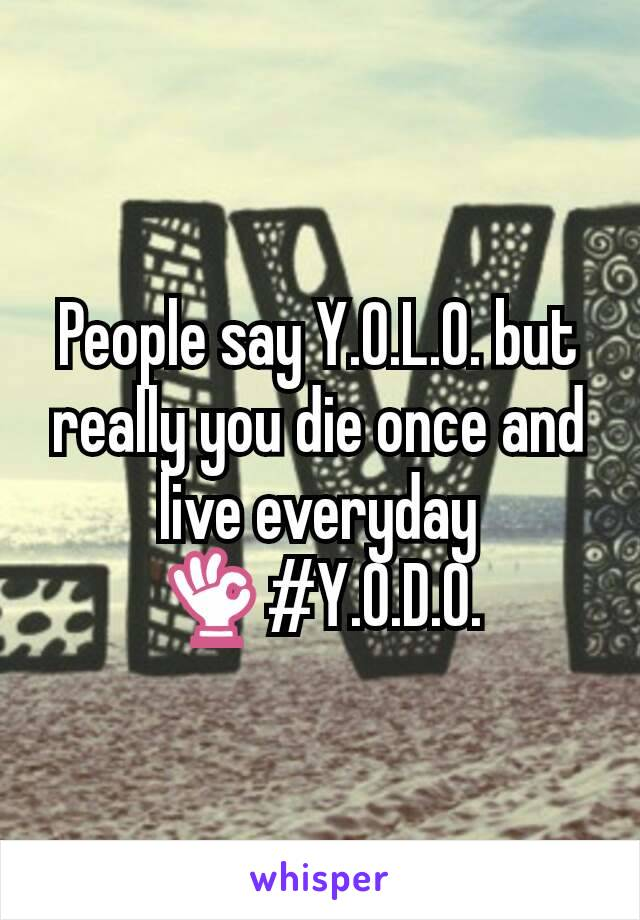 People say Y.O.L.O. but really you die once and live everyday 👌#Y.O.D.O.