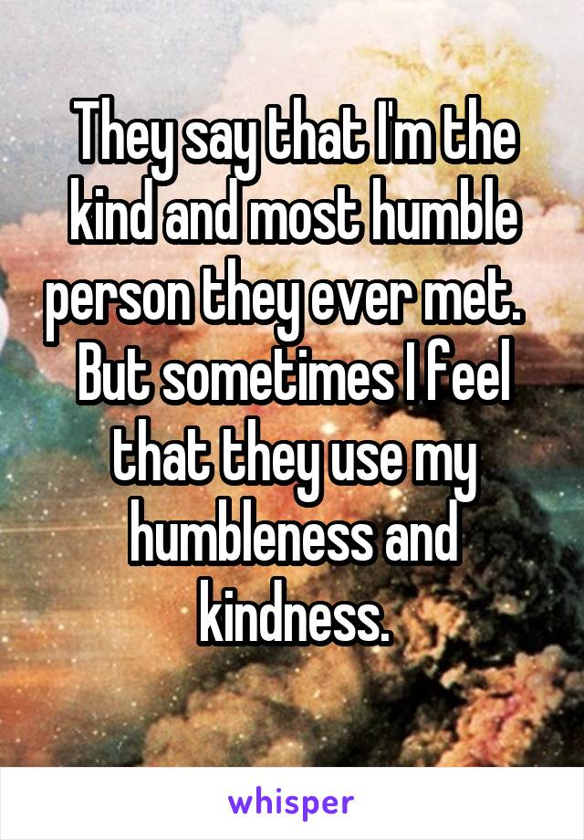 They say that I'm the kind and most humble person they ever met.   But sometimes I feel that they use my humbleness and kindness.