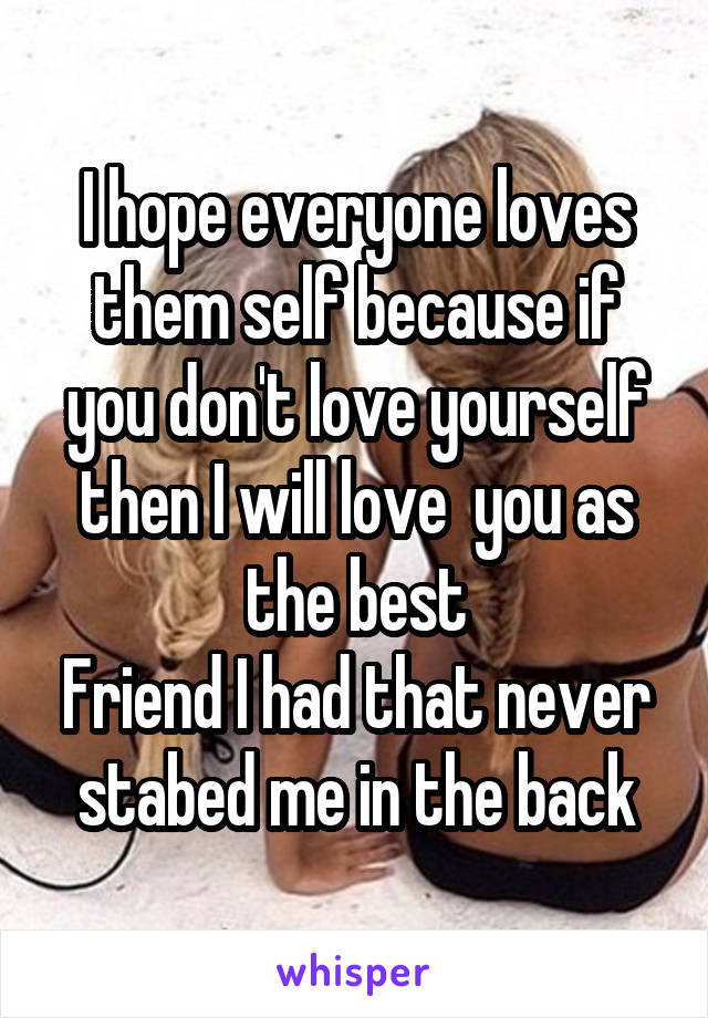 I hope everyone loves them self because if you don't love yourself then I will love  you as the best Friend I had that never stabed me in the back
