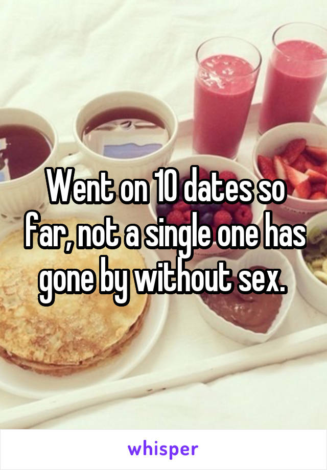 Went on 10 dates so far, not a single one has gone by without sex.