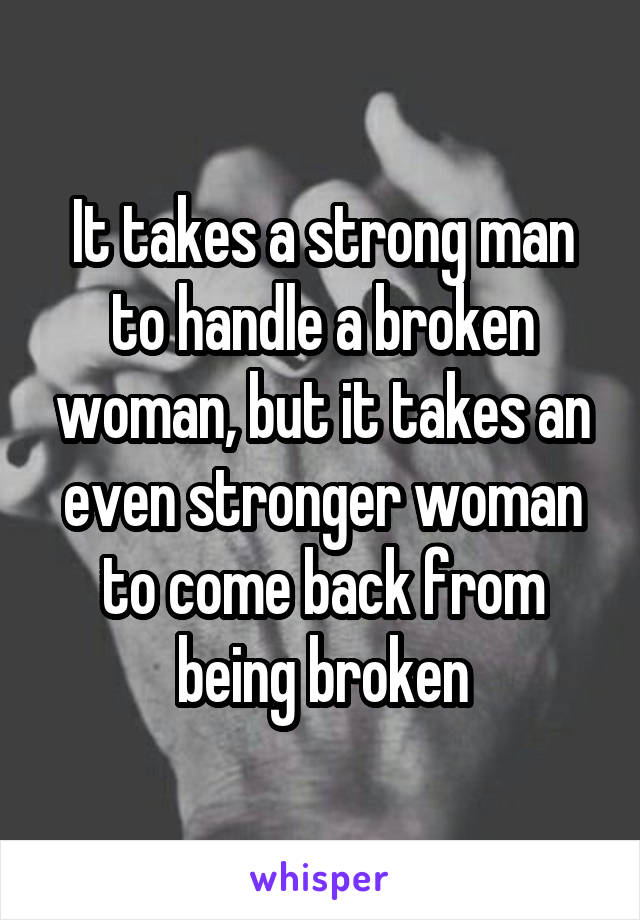 It takes a strong man to handle a broken woman, but it takes an even stronger woman to come back from being broken
