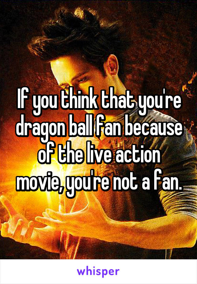 If you think that you're dragon ball fan because of the live action movie, you're not a fan.
