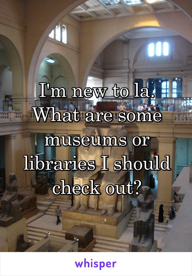 I'm new to la. What are some museums or libraries I should check out?