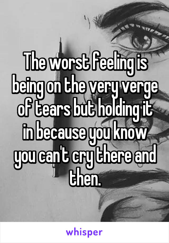 The worst feeling is being on the very verge of tears but holding it in because you know you can't cry there and then.