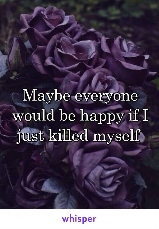 Maybe everyone would be happy if I just killed myself