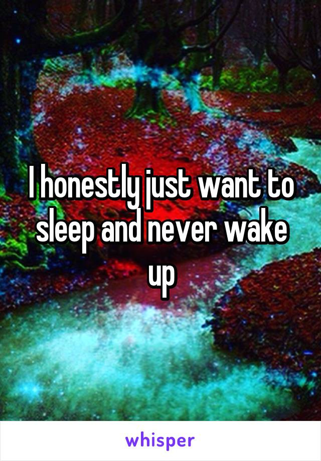 I honestly just want to sleep and never wake up