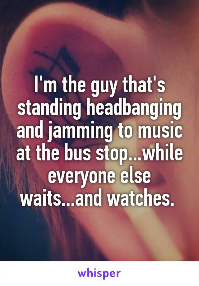 I'm the guy that's standing headbanging and jamming to music at the bus stop...while everyone else waits...and watches.