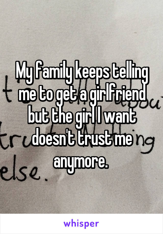 My family keeps telling me to get a girlfriend but the girl I want doesn't trust me anymore.