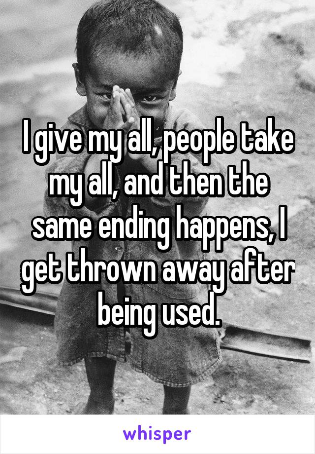 I give my all, people take my all, and then the same ending happens, I get thrown away after being used.