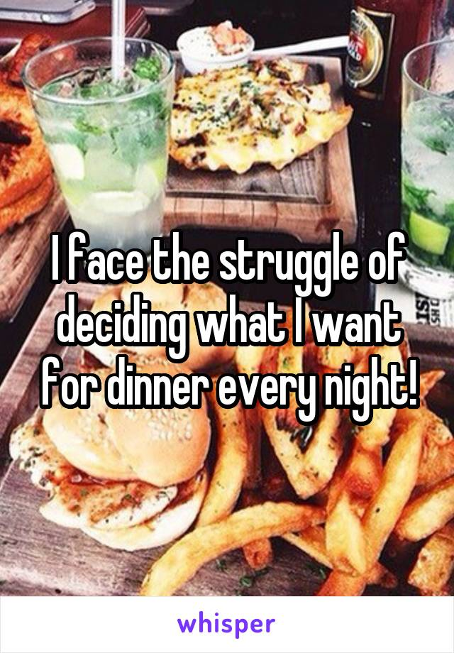 I face the struggle of deciding what I want for dinner every night!