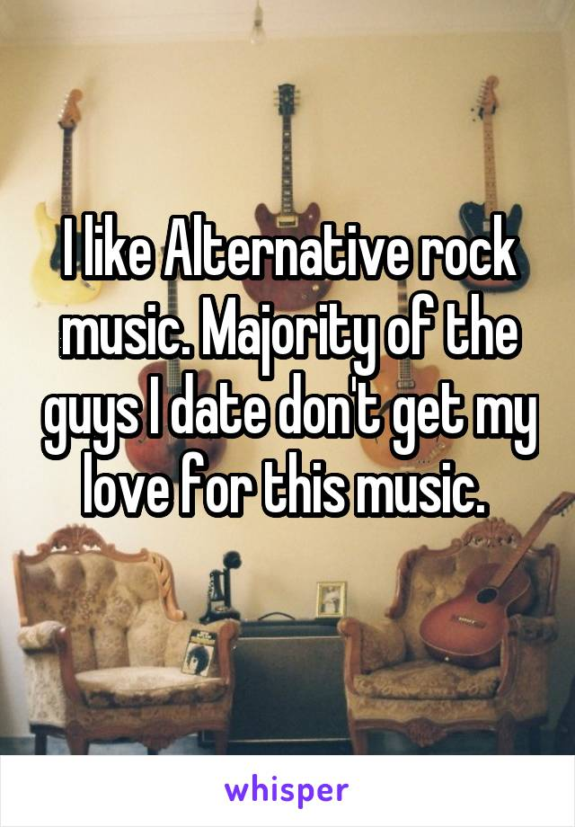 I like Alternative rock music. Majority of the guys I date don't get my love for this music.
