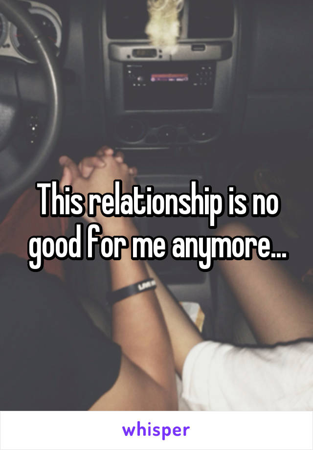 This relationship is no good for me anymore...