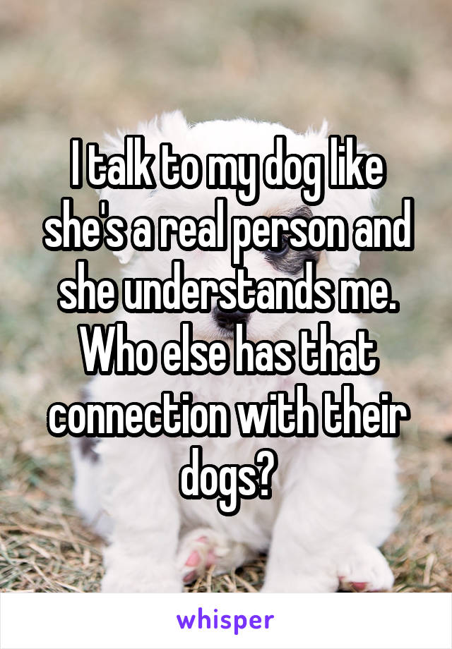 I talk to my dog like she's a real person and she understands me. Who else has that connection with their dogs?
