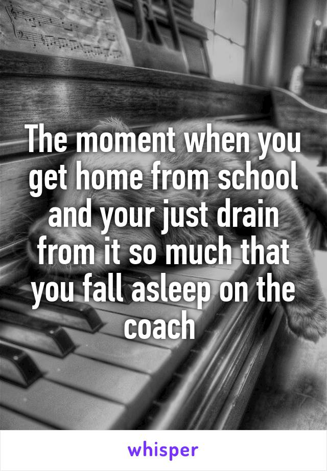The moment when you get home from school and your just drain from it so much that you fall asleep on the coach
