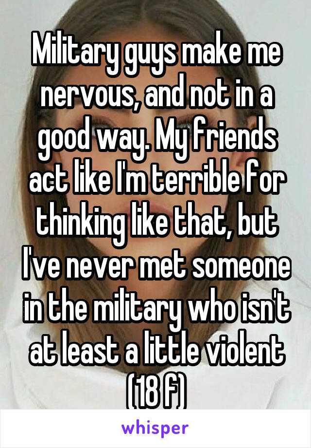 Military guys make me nervous, and not in a good way. My friends act like I'm terrible for thinking like that, but I've never met someone in the military who isn't at least a little violent (18 f)
