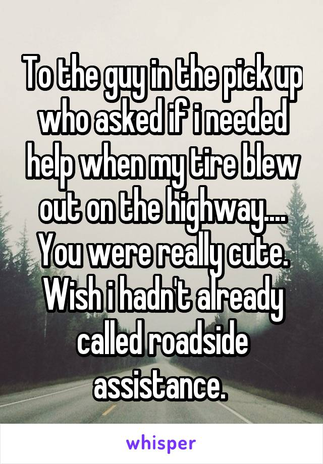 To the guy in the pick up who asked if i needed help when my tire blew out on the highway.... You were really cute. Wish i hadn't already called roadside assistance.