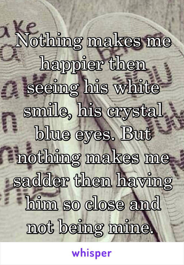 Nothing makes me happier then seeing his white smile, his crystal blue eyes. But nothing makes me sadder then having him so close and not being mine.