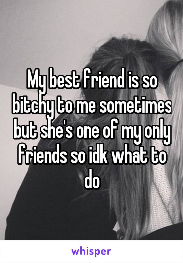 My best friend is so bitchy to me sometimes but she's one of my only friends so idk what to do