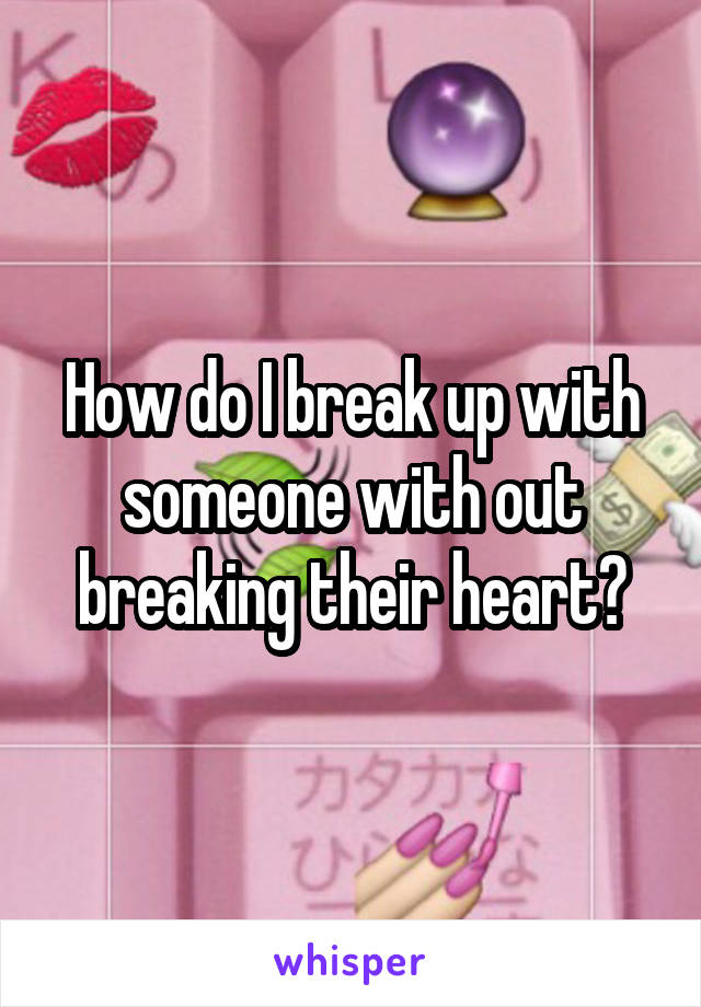 How do I break up with someone with out breaking their heart?
