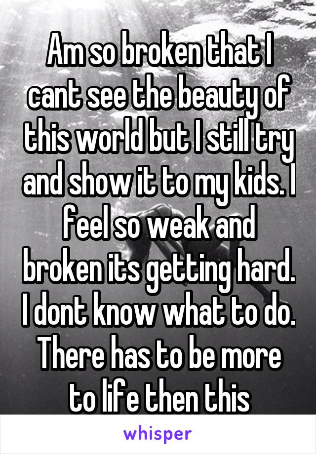Am so broken that I cant see the beauty of this world but I still try and show it to my kids. I feel so weak and broken its getting hard. I dont know what to do. There has to be more to life then this