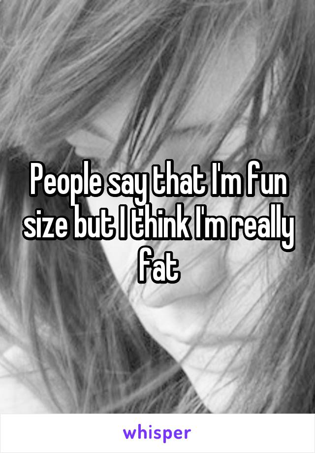 People say that I'm fun size but I think I'm really fat
