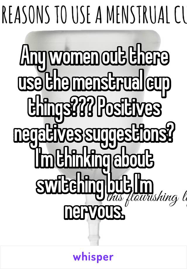 Any women out there use the menstrual cup things??? Positives negatives suggestions? I'm thinking about switching but I'm nervous.