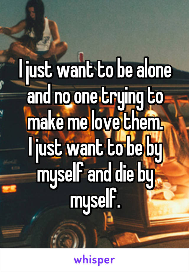 I just want to be alone and no one trying to make me love them. I just want to be by myself and die by myself.