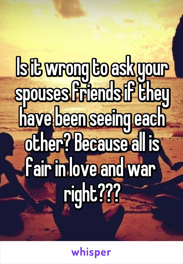 Is it wrong to ask your spouses friends if they have been seeing each other? Because all is fair in love and war  right???
