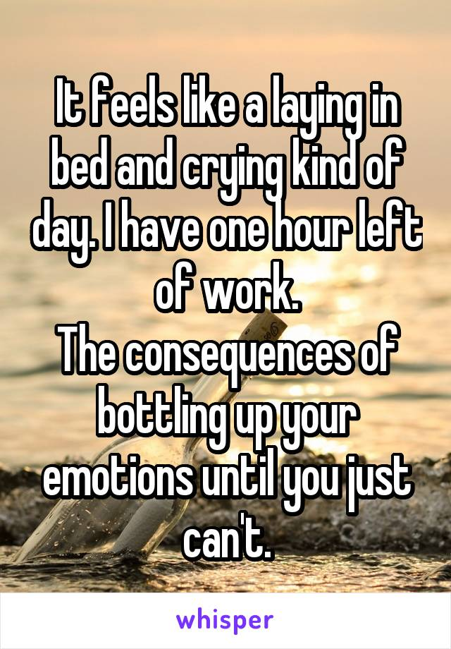 It feels like a laying in bed and crying kind of day. I have one hour left of work. The consequences of bottling up your emotions until you just can't.