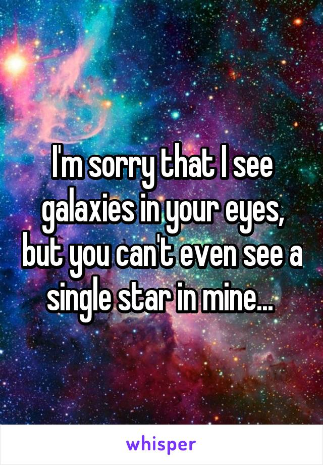 I'm sorry that I see galaxies in your eyes, but you can't even see a single star in mine...