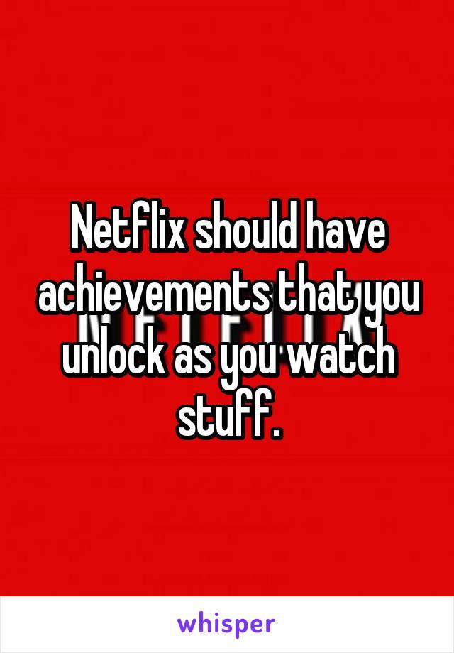 Netflix should have achievements that you unlock as you watch stuff.