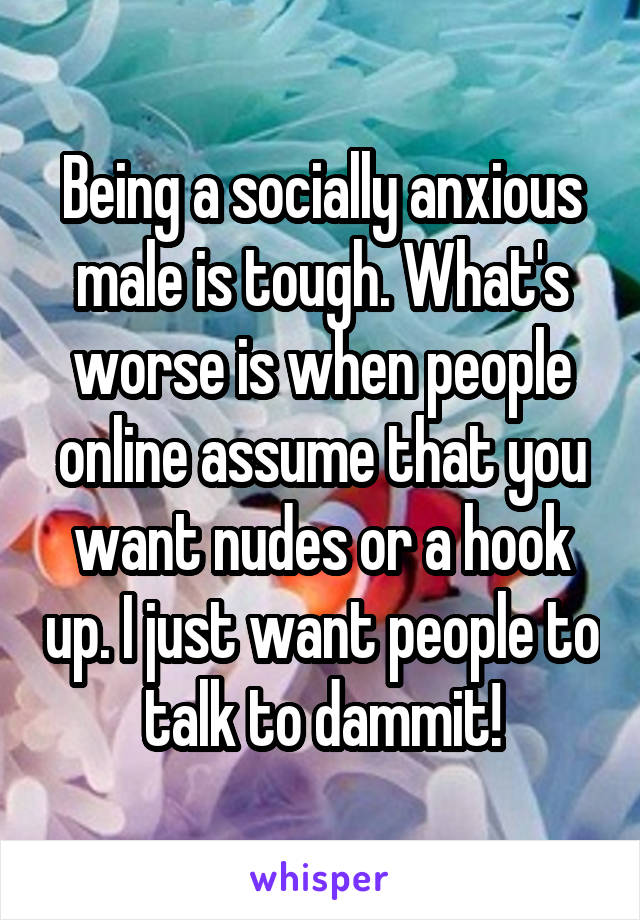 Being a socially anxious male is tough. What's worse is when people online assume that you want nudes or a hook up. I just want people to talk to dammit!