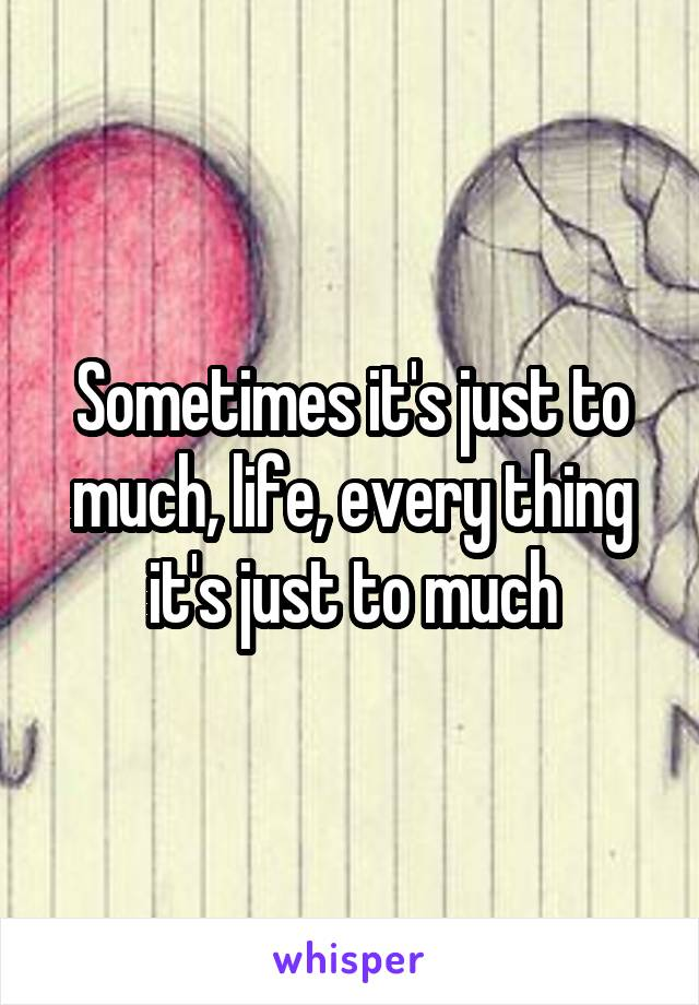 Sometimes it's just to much, life, every thing it's just to much