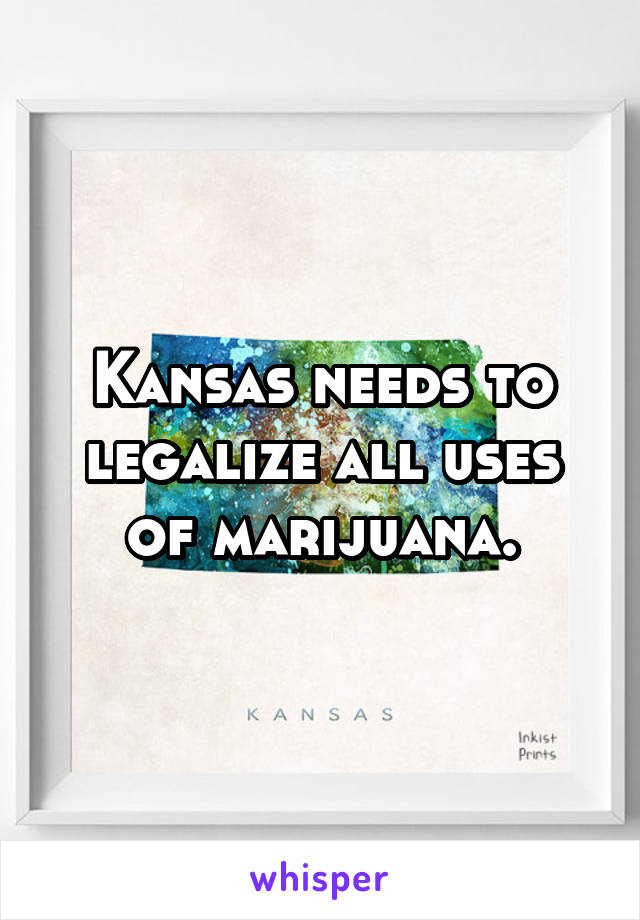 Kansas needs to legalize all uses of marijuana.
