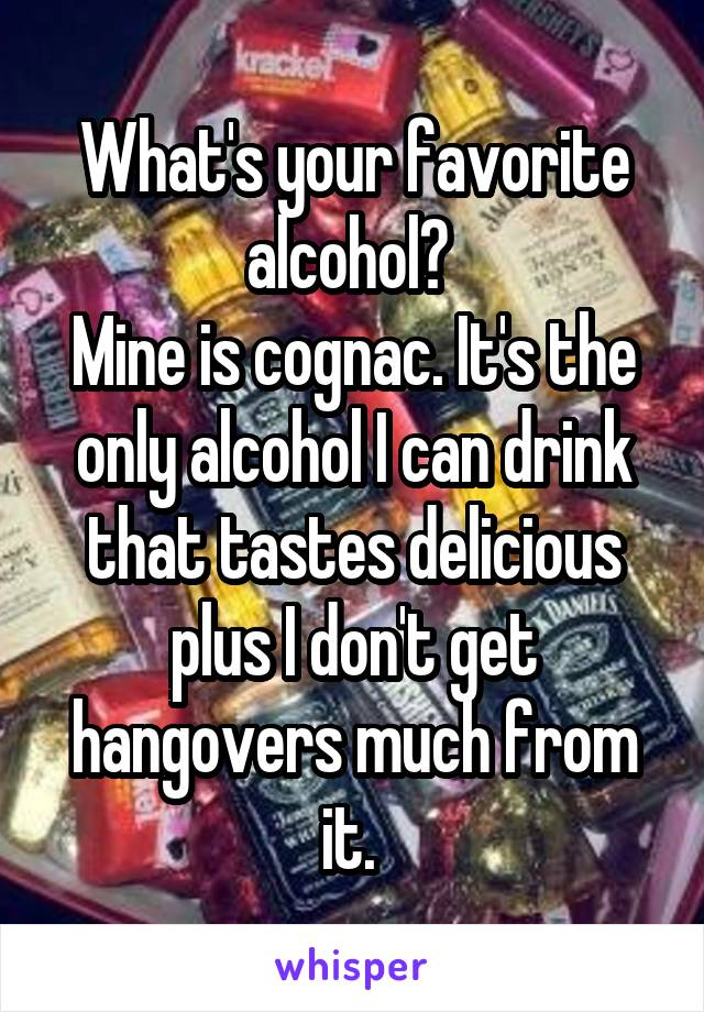 What's your favorite alcohol?  Mine is cognac. It's the only alcohol I can drink that tastes delicious plus I don't get hangovers much from it.