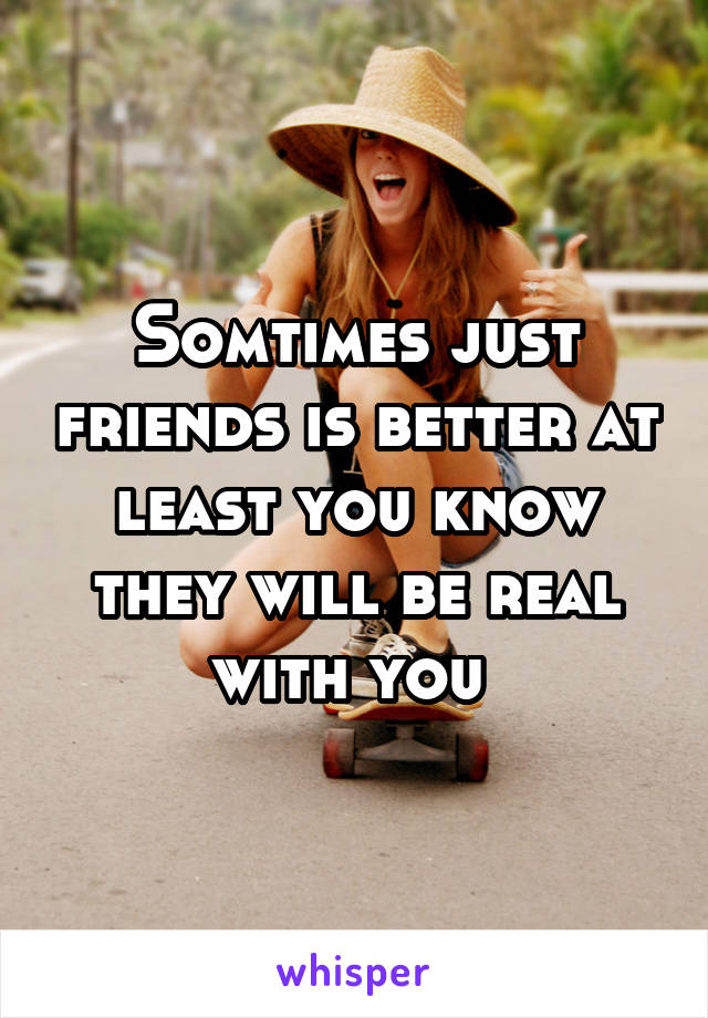 Somtimes just friends is better at least you know they will be real with you