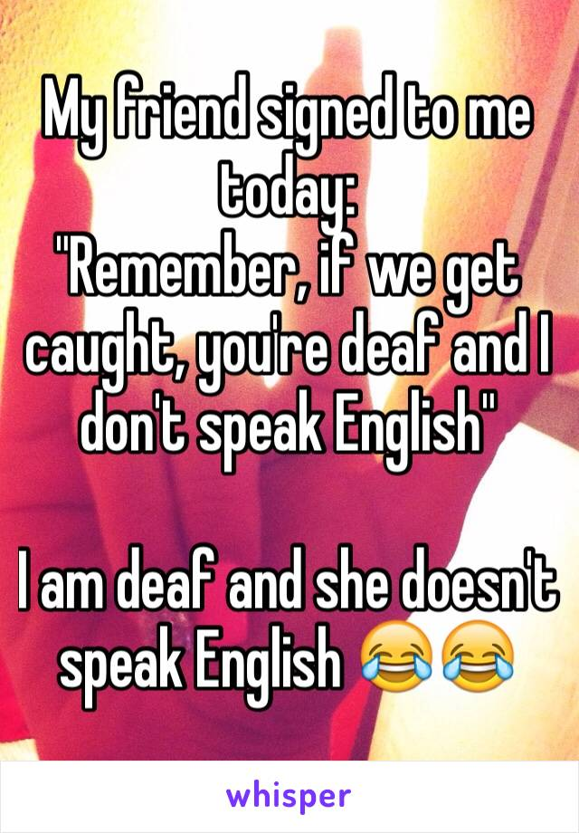 """My friend signed to me today: """"Remember, if we get caught, you're deaf and I don't speak English""""  I am deaf and she doesn't speak English 😂😂"""