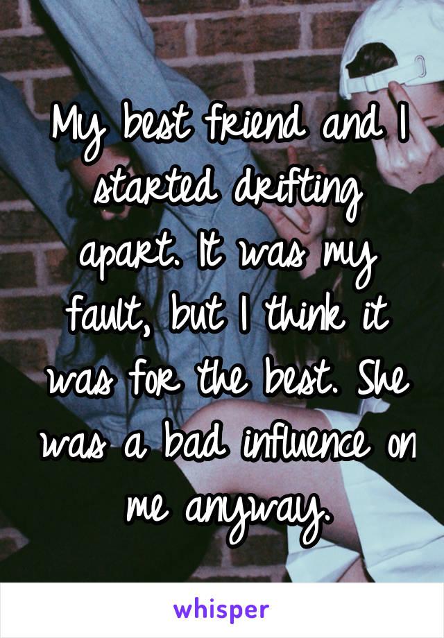 My best friend and I started drifting apart. It was my fault, but I think it was for the best. She was a bad influence on me anyway.