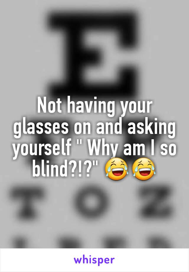 """Not having your glasses on and asking yourself """" Why am I so blind?!?"""" 😂😂"""