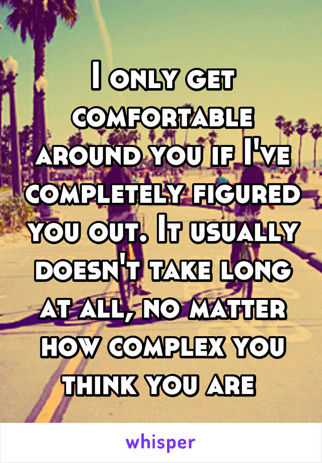 I only get comfortable around you if I've completely figured you out. It usually doesn't take long at all, no matter how complex you think you are