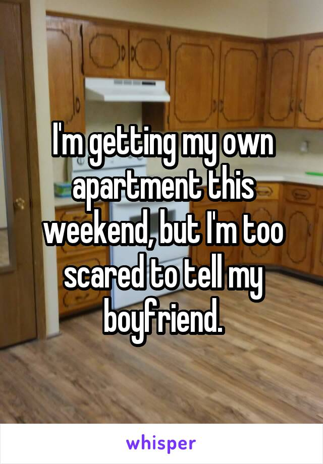 I'm getting my own apartment this weekend, but I'm too scared to tell my boyfriend.