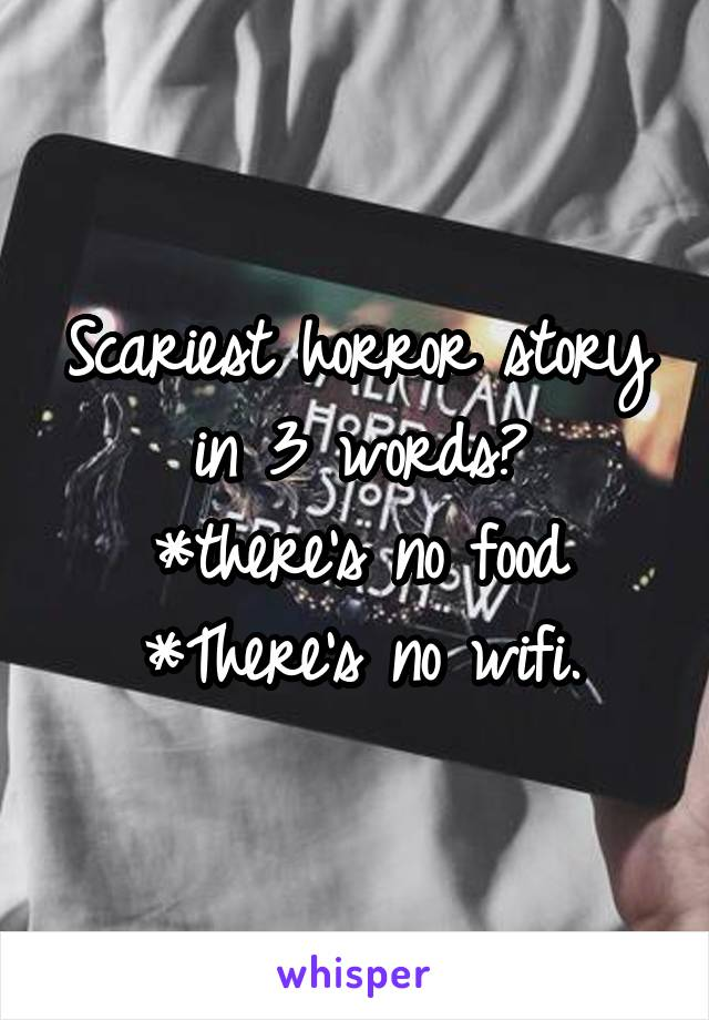 Scariest horror story in 3 words? *there's no food *There's no wifi.