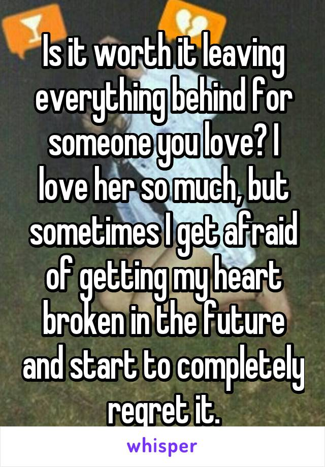 Is it worth it leaving everything behind for someone you love? I love her so much, but sometimes I get afraid of getting my heart broken in the future and start to completely regret it.