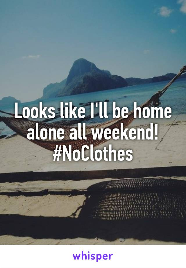 Looks like I'll be home alone all weekend! #NoClothes